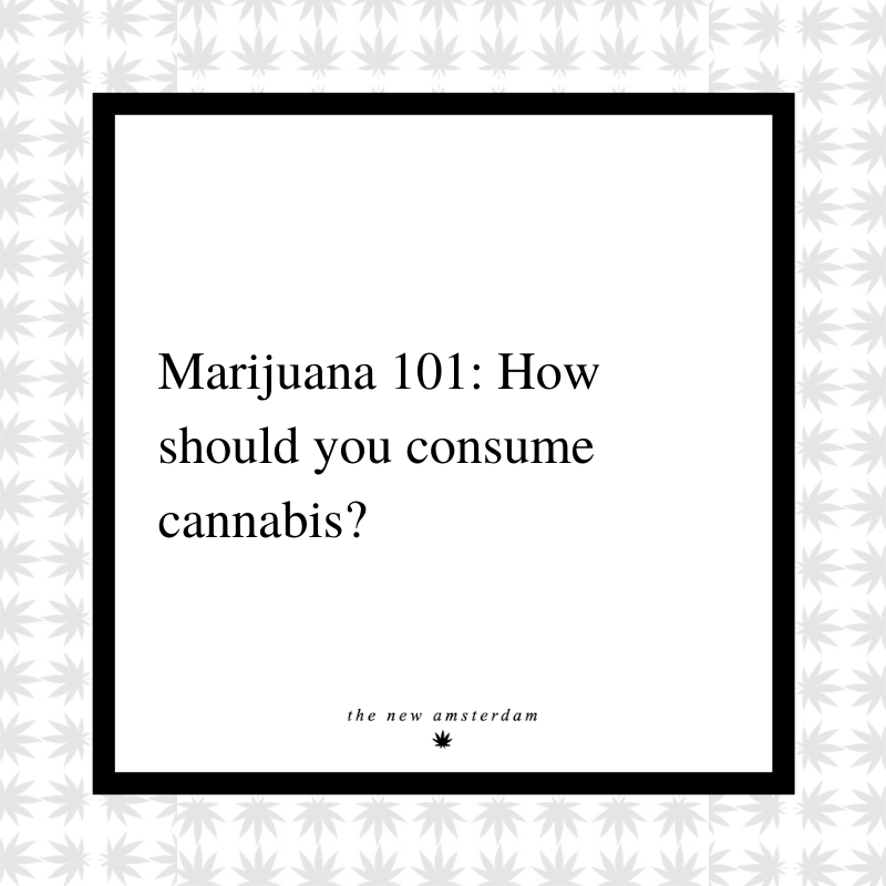 19 - Marijuana 101 - How should you consume cannabis - The New Amsterdam