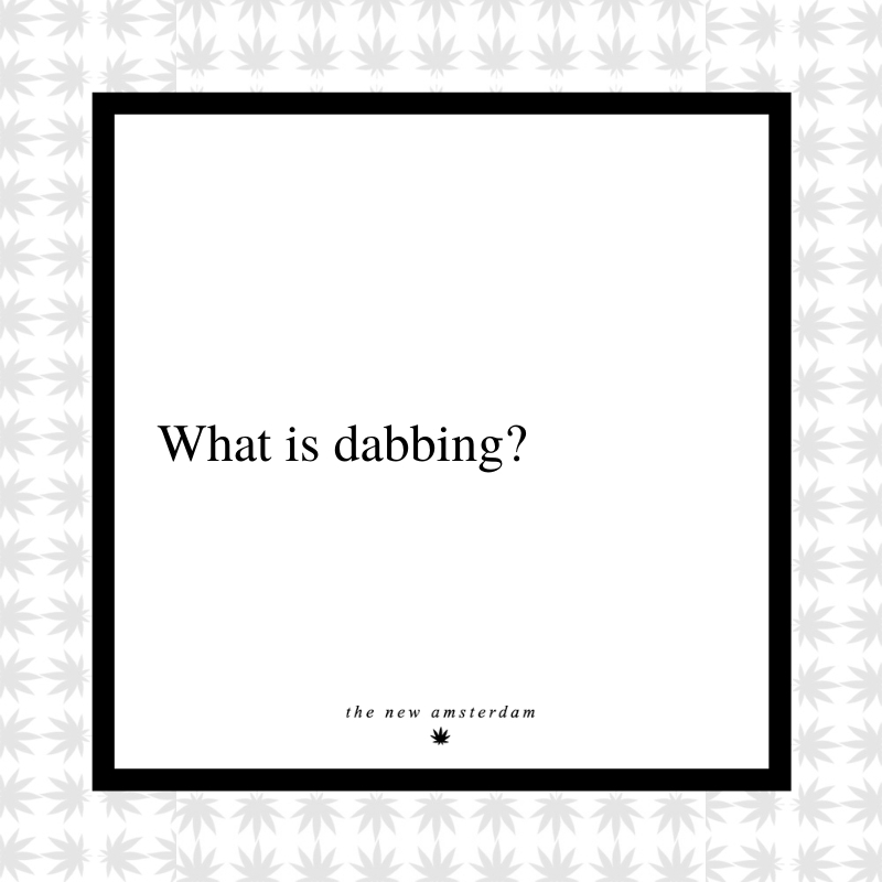 20 - What is dabbing - The New Amsterdam