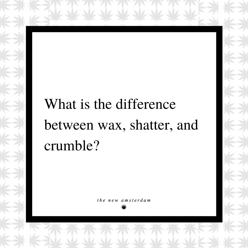 21 - What is the differance between wax, shatter, and crumble - The New Amsterdam