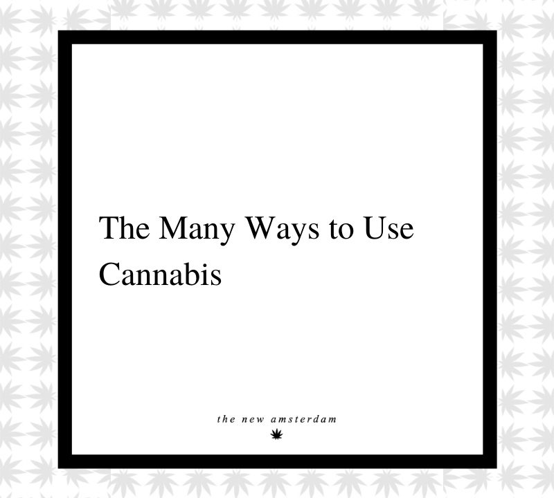 4 - The many ways to use cannabis - The New Amsterdam