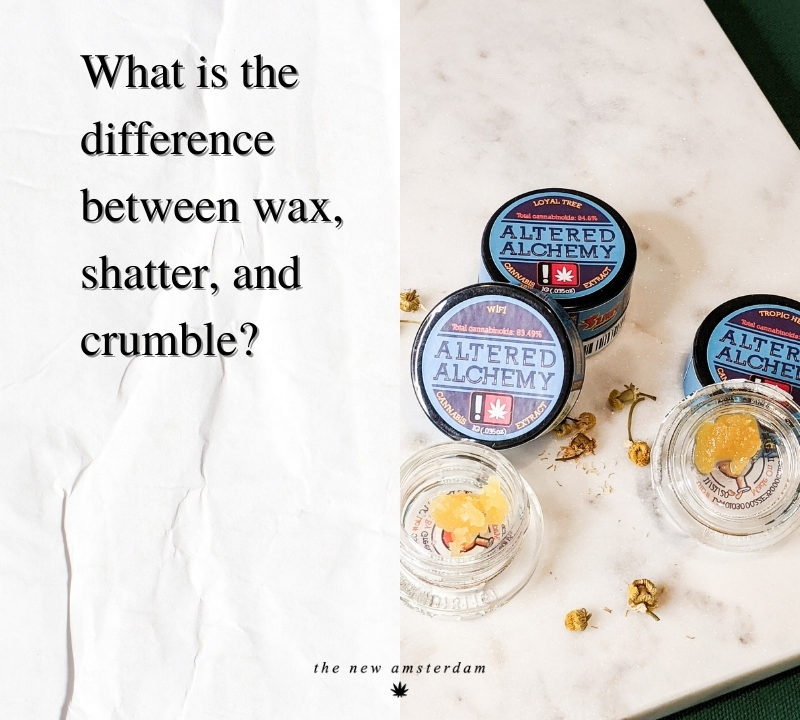 What is the differance between wax, shatter, and crumble - The New Amsterdam